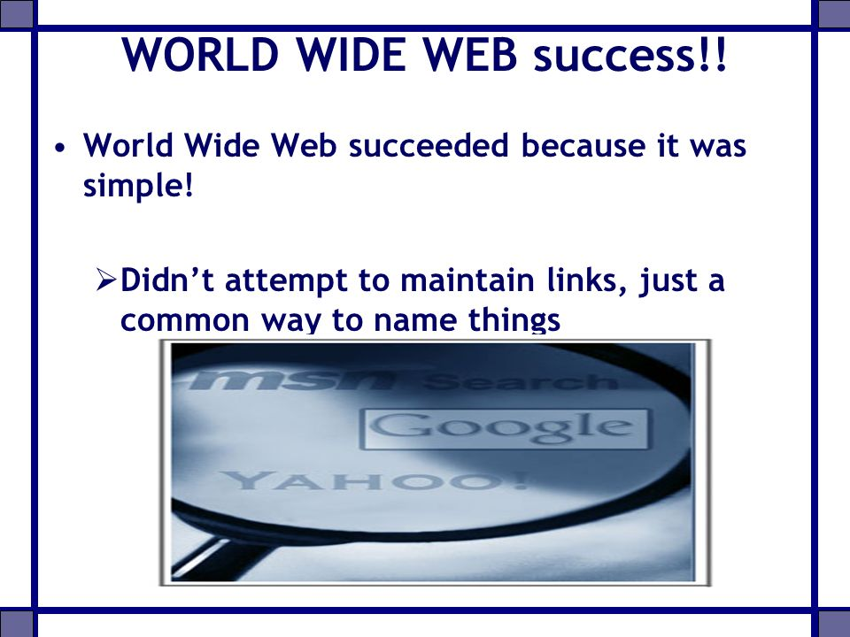 WORLD WIDE WEB success!. World Wide Web succeeded because it was simple.