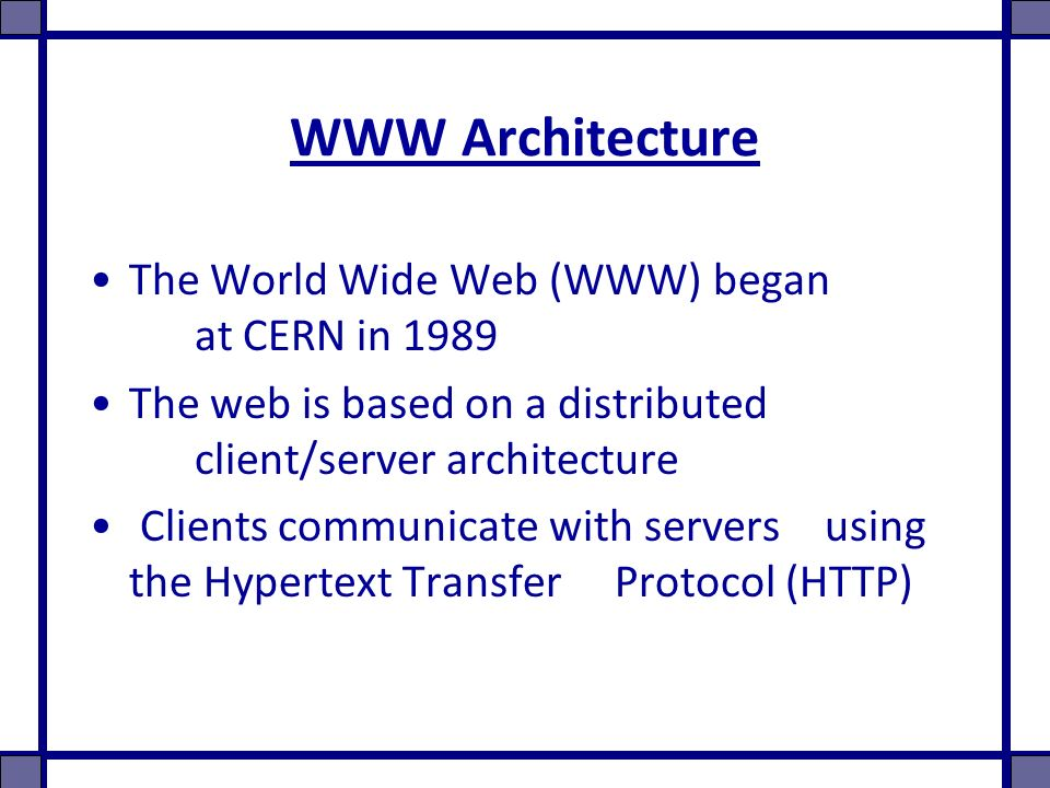 WWW Architecture The World Wide Web (WWW) began at CERN in 1989