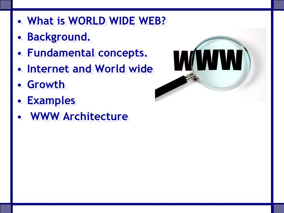 What is WORLD WIDE WEB Background. Fundamental concepts. Internet and World wide web Growth. Examples.