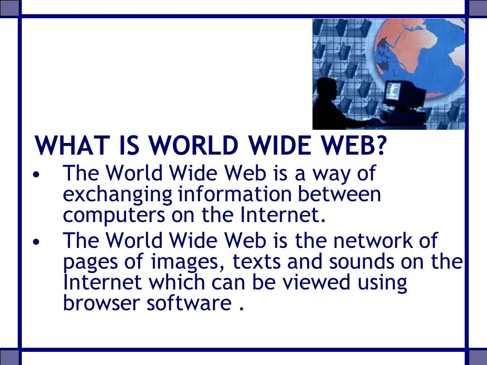 WHAT IS WORLD WIDE WEB The World Wide Web is a way of exchanging information between computers on the Internet.