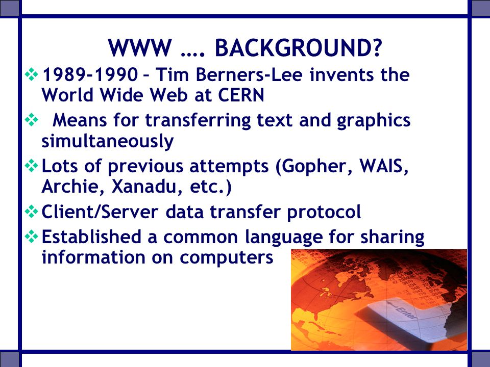 WWW …. BACKGROUND 1989-1990 – Tim Berners-Lee invents the World Wide Web at CERN. Means for transferring text and graphics simultaneously.