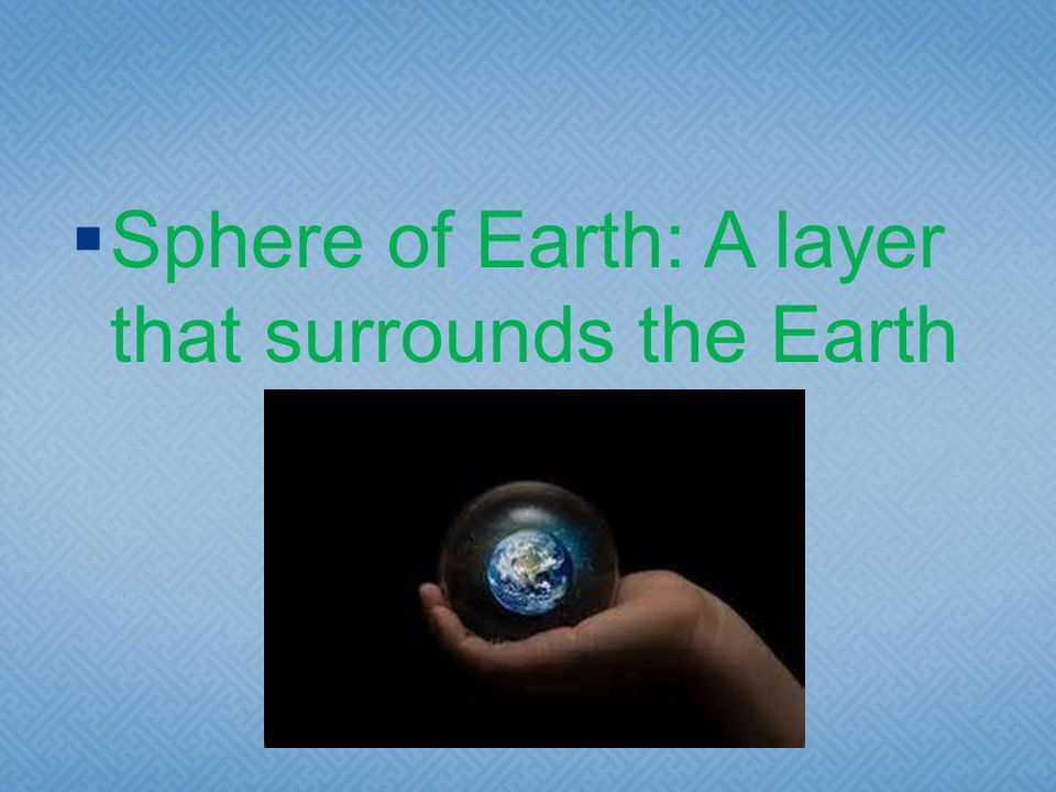 Sphere of Earth: A layer that surrounds the Earth