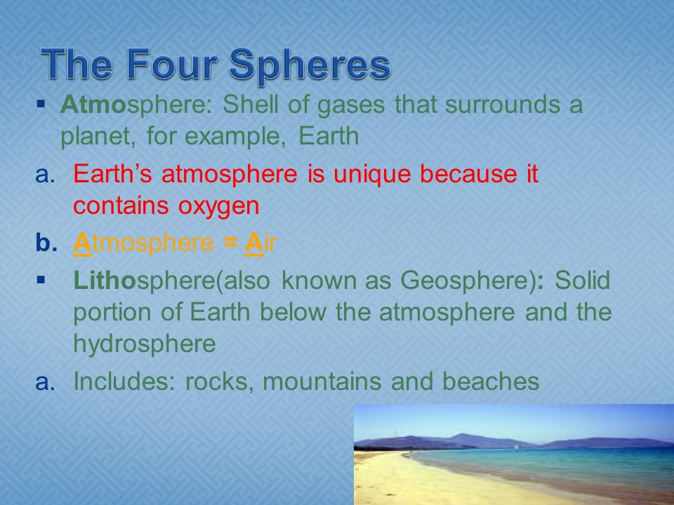 The Four Spheres Atmosphere: Shell of gases that surrounds a planet, for example, Earth. Earth's atmosphere is unique because it contains oxygen.