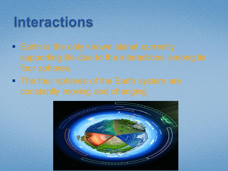 Interactions Earth is the only known planet currently supporting life due to the interactions among its four spheres.