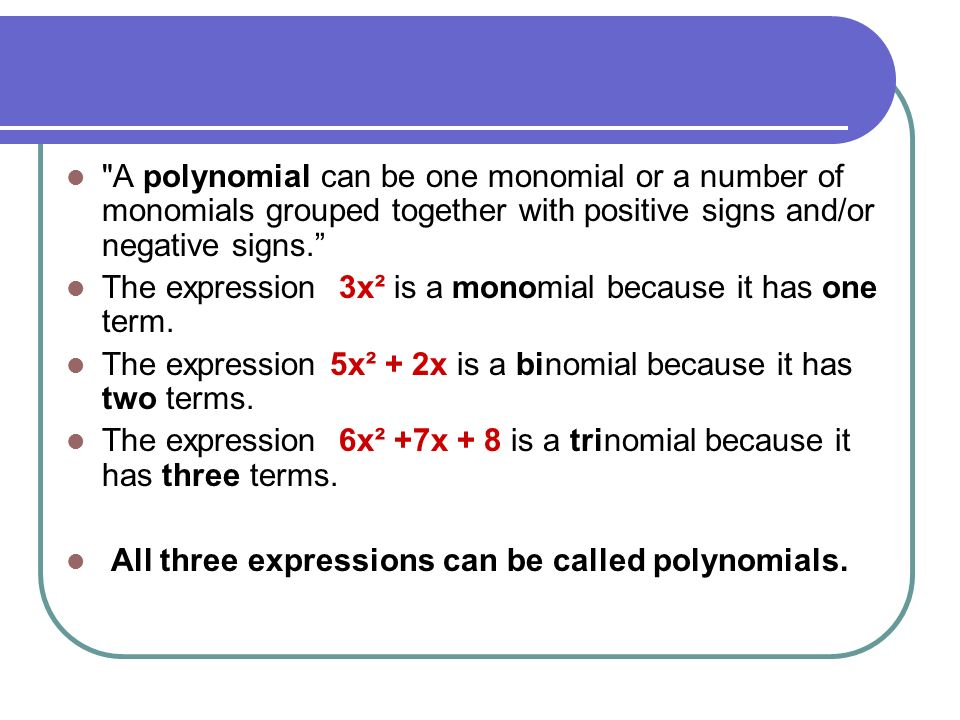 A polynomial can be one monomial or a number of monomials grouped together with positive signs and/or negative signs.