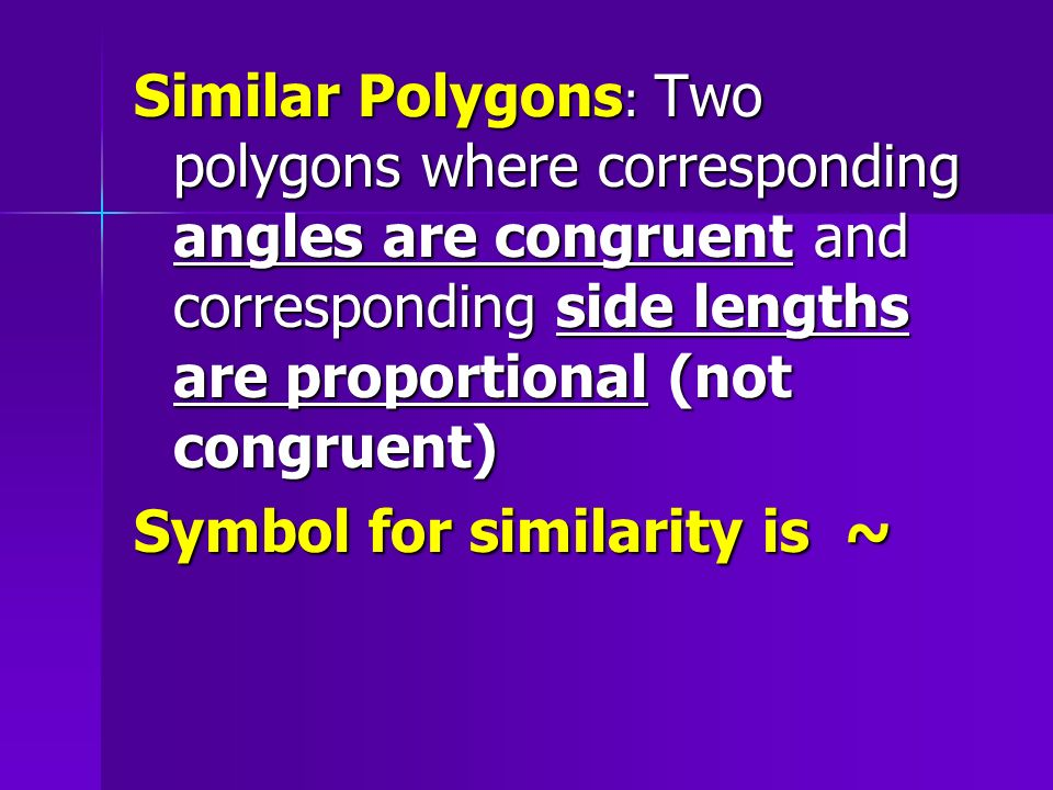 Similar Polygons: Two polygons where corresponding angles are congruent and corresponding side lengths are proportional (not congruent)