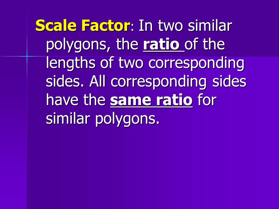 Scale Factor: In two similar polygons, the ratio of the lengths of two corresponding sides.