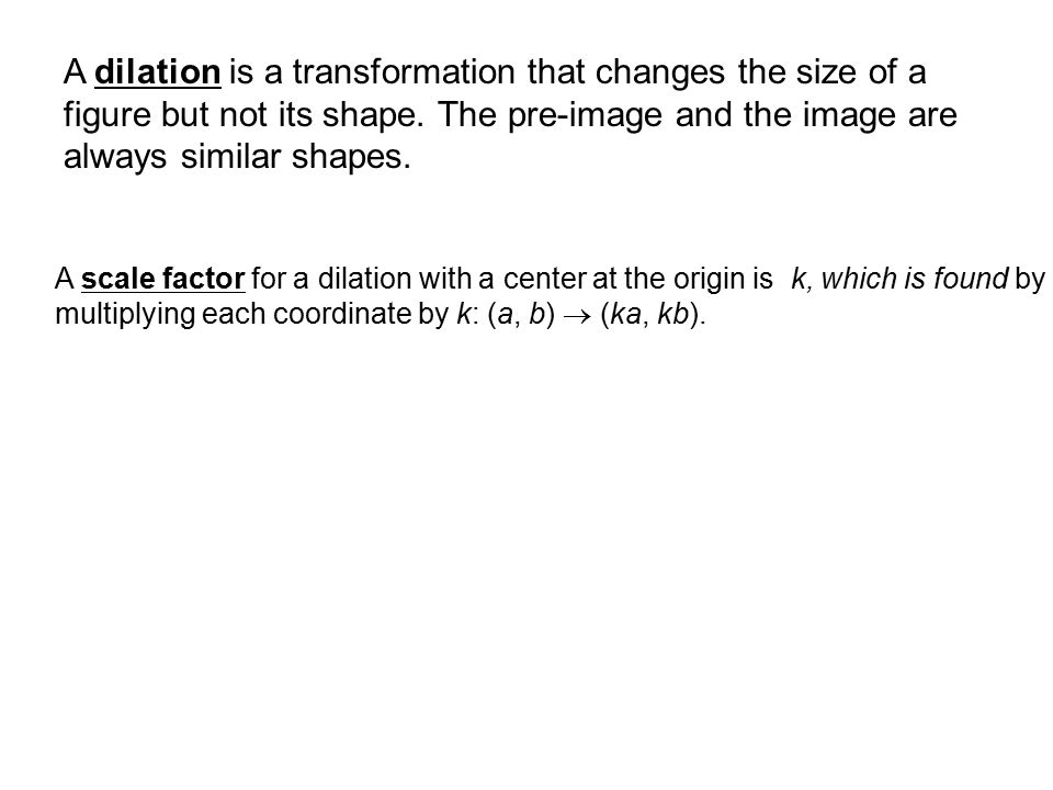 A dilation is a transformation that changes the size of a figure but not its shape. The pre-image and the image are always similar shapes.