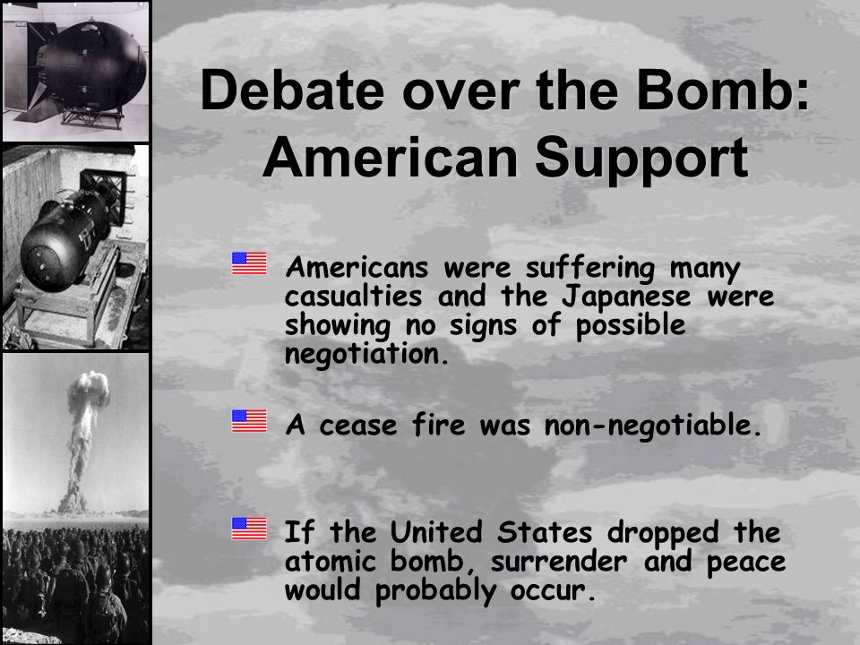 atomic bomb debate against Scholars debate the extent to which truman's mention of the bomb at potsdam and his use of the weapon in japan represent atomic diplomacy in 1965, historian gar alperovitz published a book which argued that the use of nuclear weapons on the japanese cities of hiroshima and nagasaki was intended to gain a stronger position for postwar.