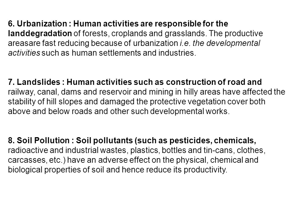 6. Urbanization : Human activities are responsible for the landdegradation of forests, croplands and grasslands. The productive areasare fast reducing because of urbanization i.e. the developmental activities such as human settlements and industries.