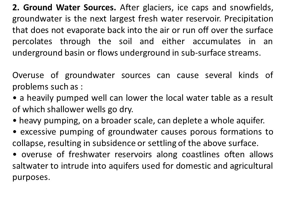 2. Ground Water Sources. After glaciers, ice caps and snowfields, groundwater is the next largest fresh water reservoir. Precipitation that does not evaporate back into the air or run off over the surface percolates through the soil and either accumulates in an underground basin or flows underground in sub-surface streams.