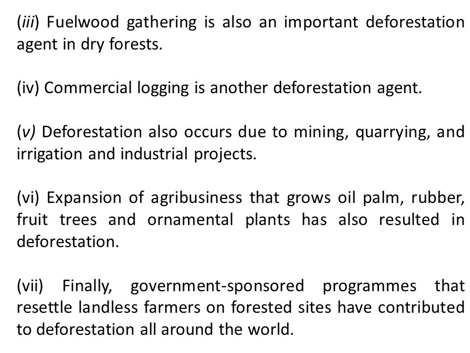 (iii) Fuelwood gathering is also an important deforestation agent in dry forests.