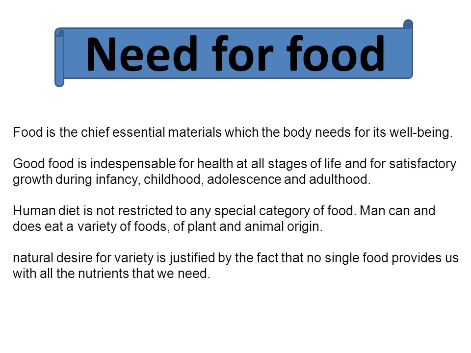 Need for food Food is the chief essential materials which the body needs for its well-being.