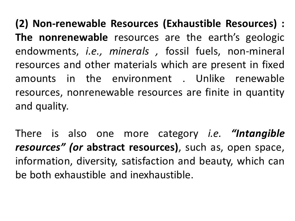 (2) Non-renewable Resources (Exhaustible Resources) : The nonrenewable resources are the earth's geologic endowments, i.e., minerals , fossil fuels, non-mineral resources and other materials which are present in fixed amounts in the environment . Unlike renewable resources, nonrenewable resources are finite in quantity and quality.