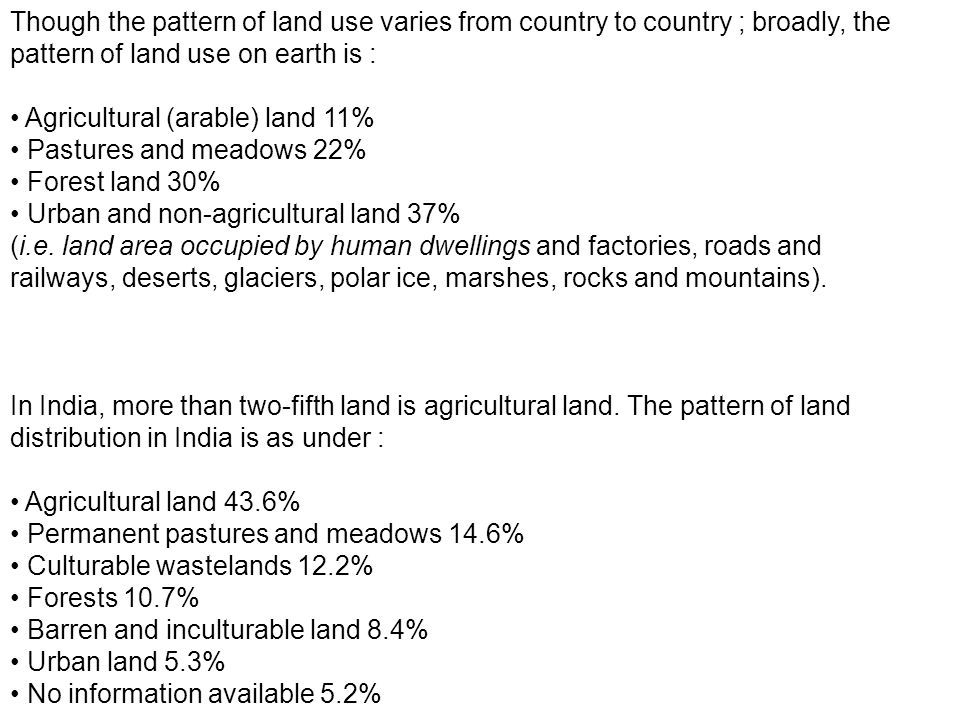 Though the pattern of land use varies from country to country ; broadly, the pattern of land use on earth is :