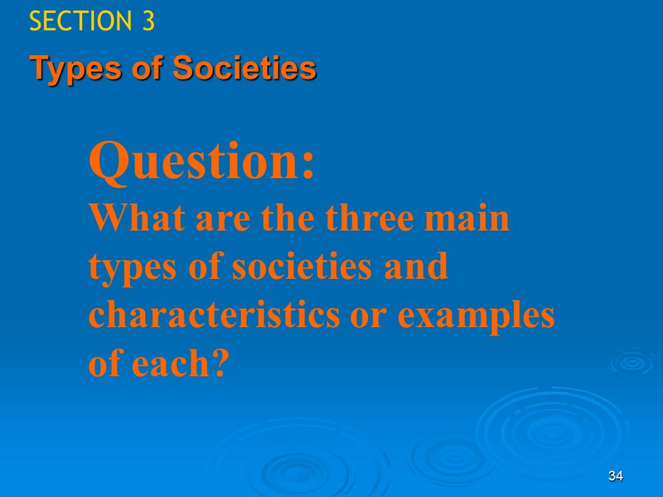 Sociology SECTION 3. 4/25/2017. Types of Societies. Question: What are the three main types of societies and characteristics or examples of each