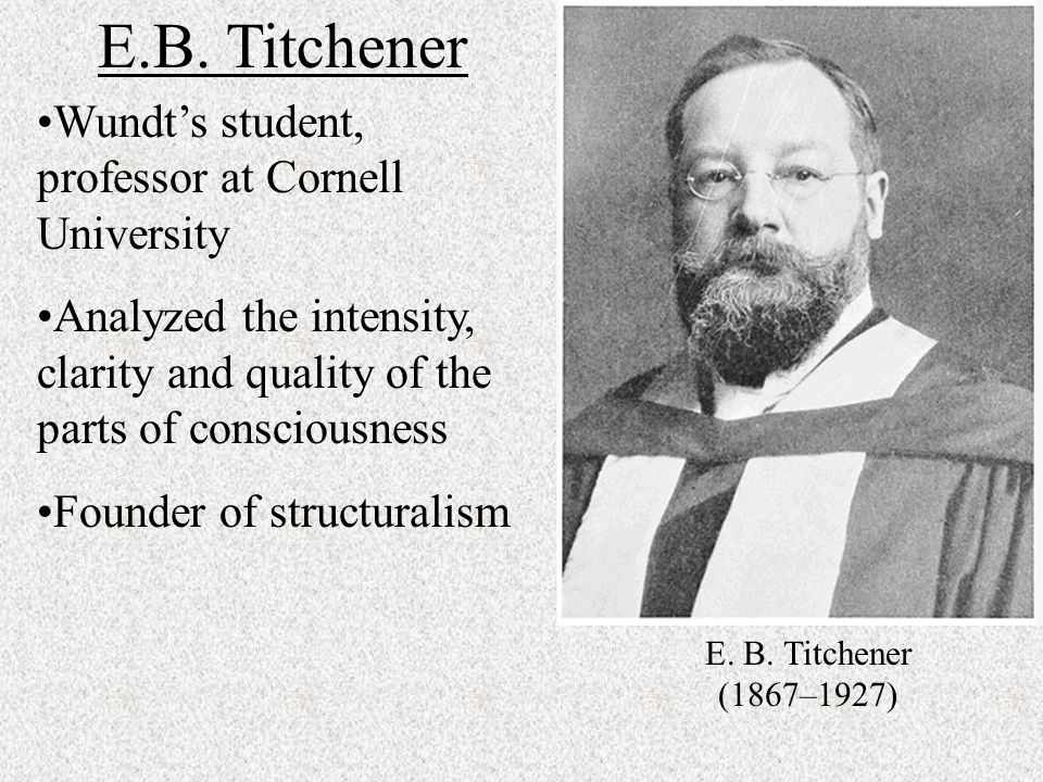 structuralism founded by e b titchener In this lesson you'll learn who edward bradford titchener was and what he contributed to the field of psychology additionally, you'll explore the after coming to america, he broke away from many of wundt's theories and founded the structuralism 'school of thought' where wundt was concerned with studying.