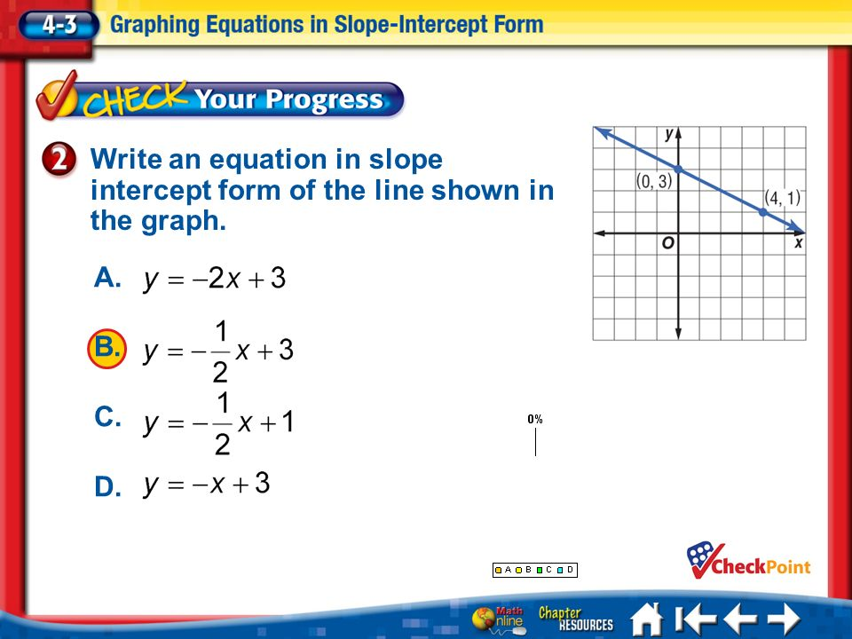 write equation in slope intercept form Finding the equation of a line given two points – notes page 2 of 4 step 3: write the answer using the slope of 3 and the y-intercept of 1, the answer is: y = 3x + 1.