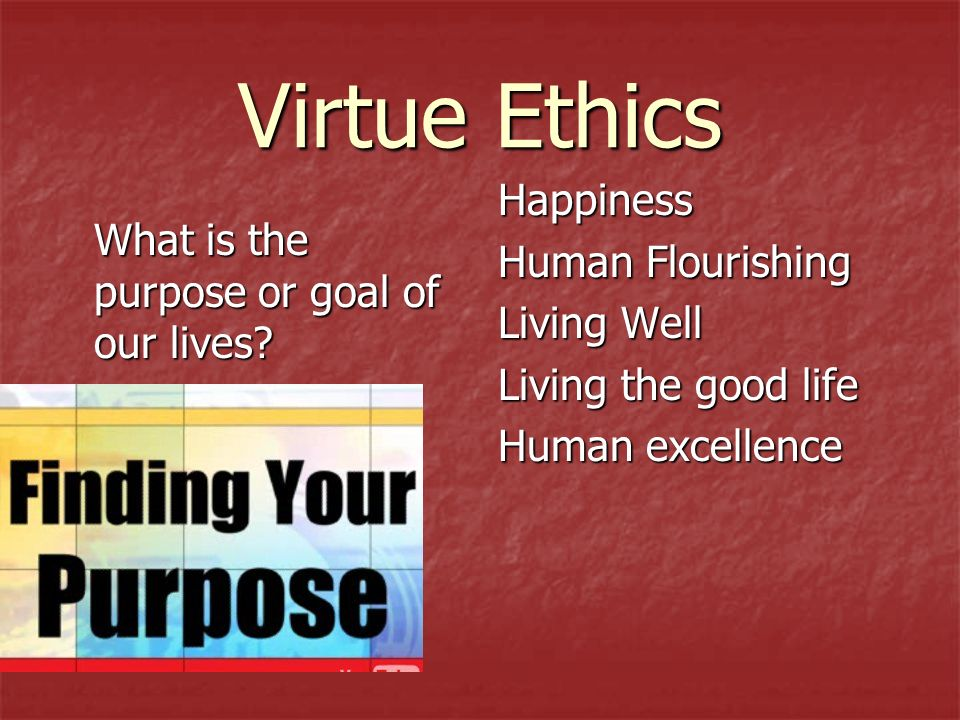 virtue ethics and virtuous life Virtue ethics i virtue ethics is an ethical view originating in ancient greece which says that ethics is fundamentally about learning to live well i the basis of virtue ethics is the idea of eudaimonia, which means \the good life or \life lived well or \ ourishing.