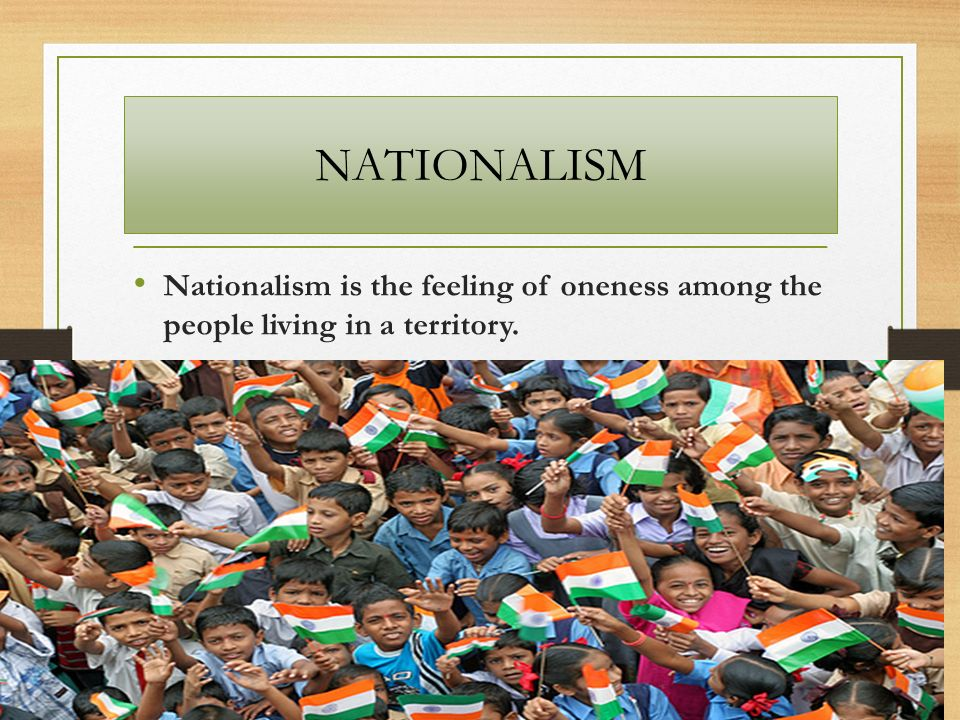 NATIONALISM Nationalism is the feeling of oneness among the people living in a territory.