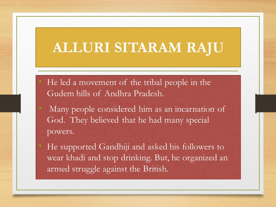 ALLURI SITARAM RAJU He led a movement of the tribal people in the Gudem hills of Andhra Pradesh.