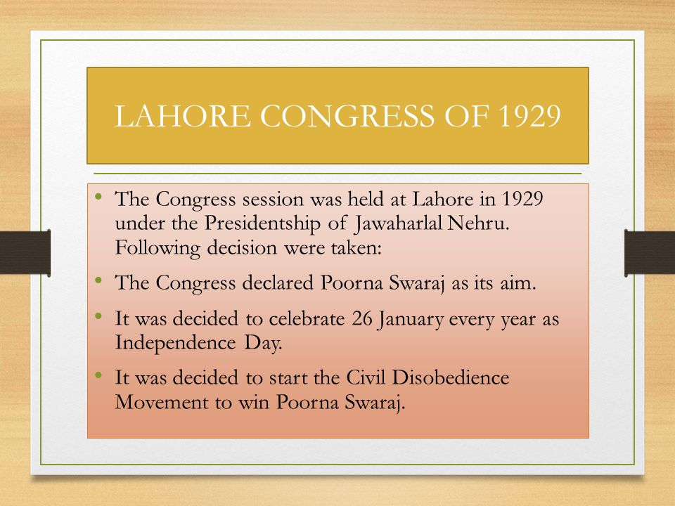 LAHORE CONGRESS OF 1929 The Congress session was held at Lahore in 1929 under the Presidentship of Jawaharlal Nehru. Following decision were taken: