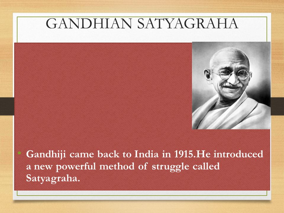 GANDHIAN SATYAGRAHA Gandhiji came back to India in 1915.He introduced a new powerful method of struggle called Satyagraha.