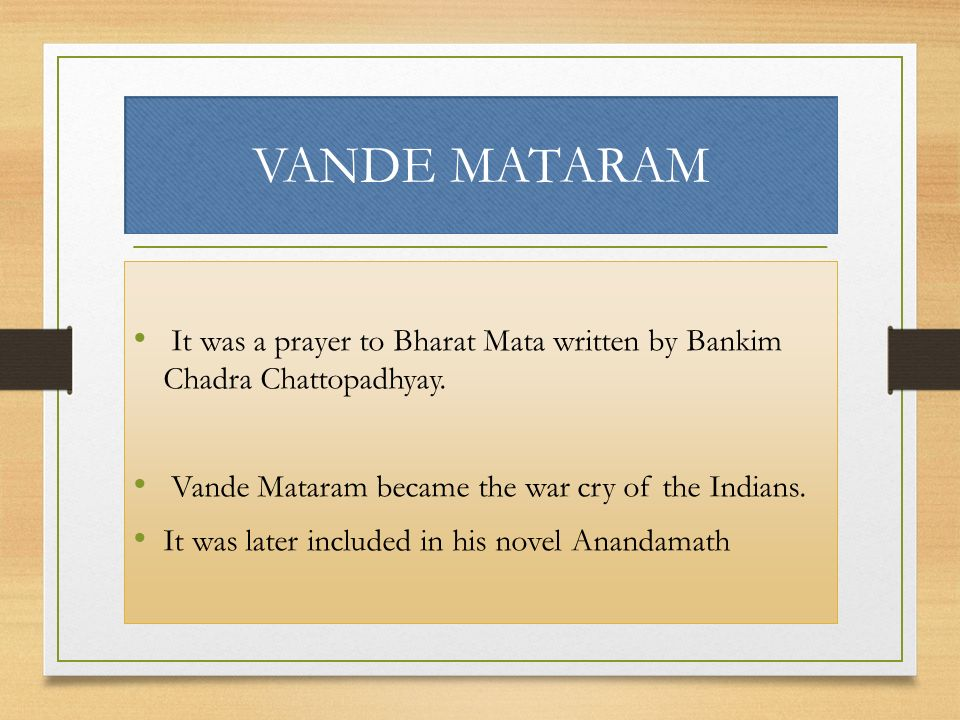 VANDE MATARAM It was a prayer to Bharat Mata written by Bankim Chadra Chattopadhyay. Vande Mataram became the war cry of the Indians.