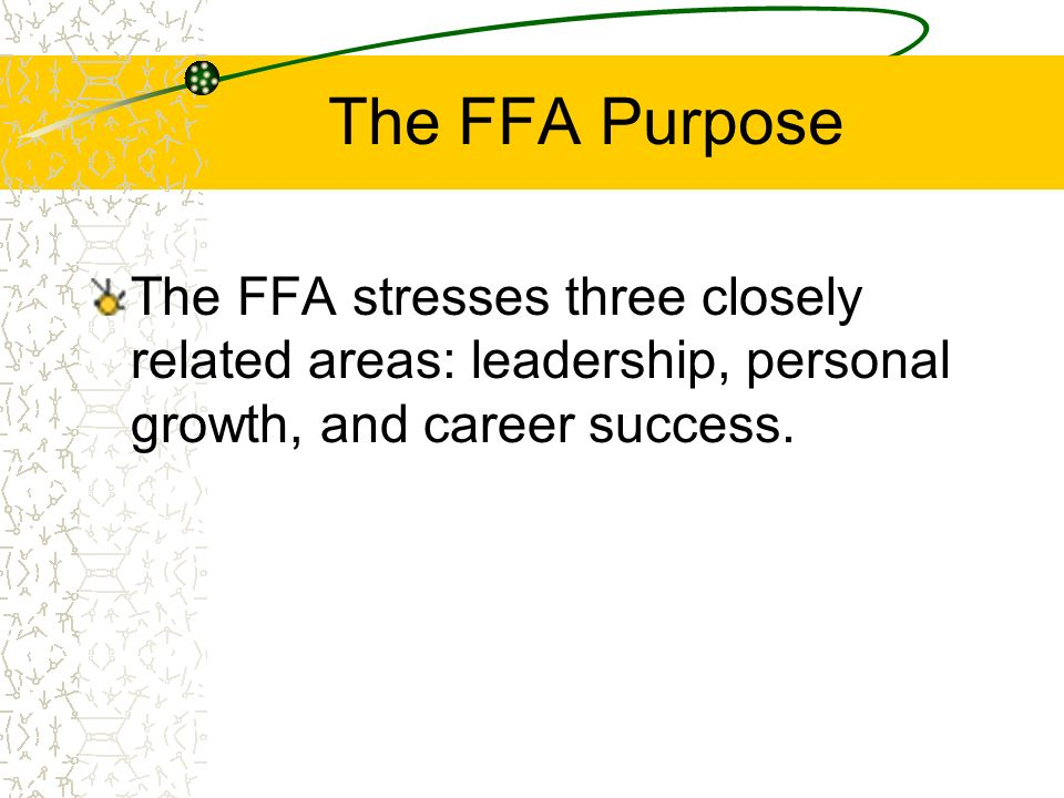 The FFA Purpose The FFA stresses three closely related areas: leadership, personal growth, and career success.
