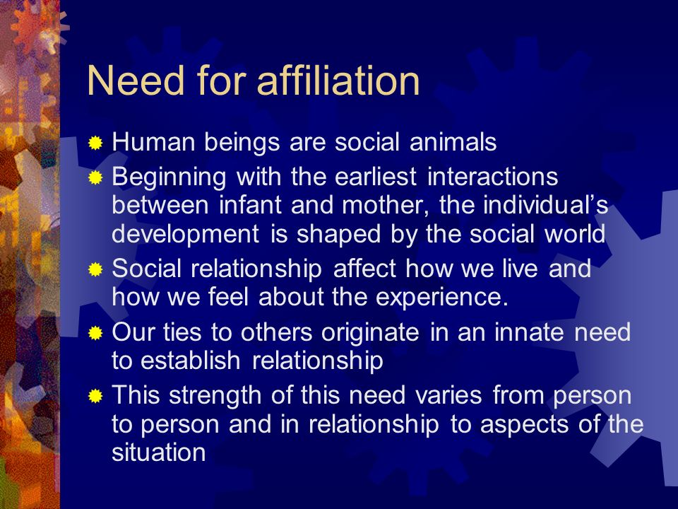the need for affiliation Need for achievement is the desire to accomplish difficult tasks and to meet standards of excellence need for affiliation is the desire to be with others and have harmonious and satisfying relationships.