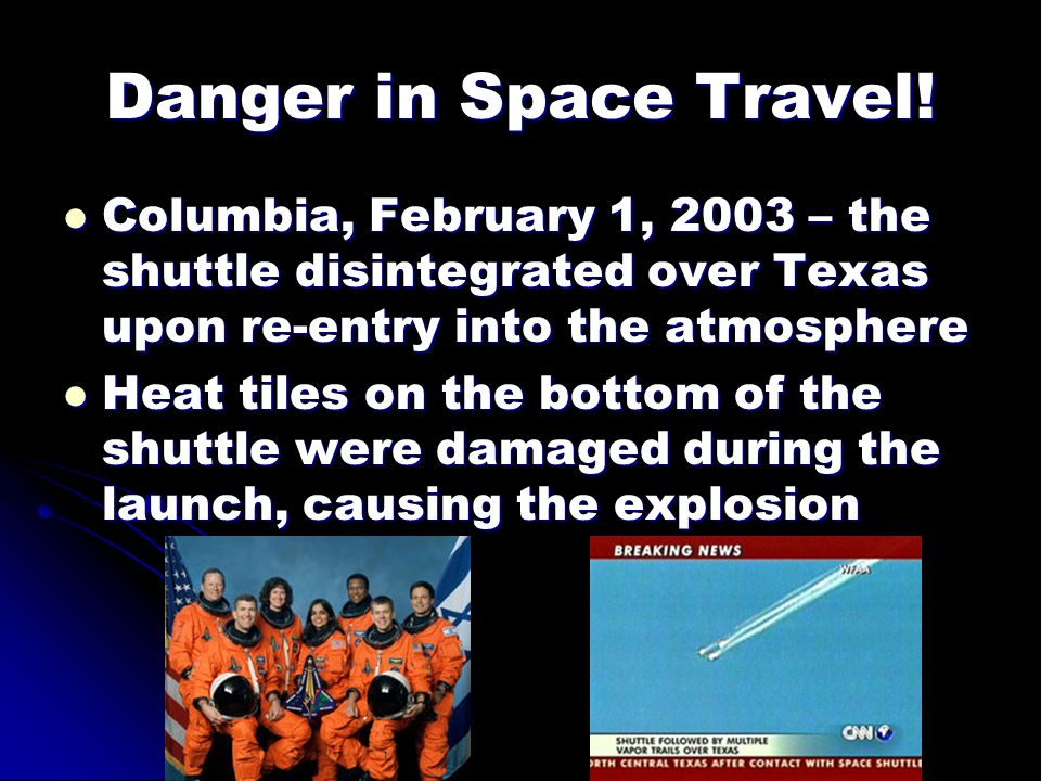 Danger in Space Travel! Columbia, February 1, 2003 – the shuttle disintegrated over Texas upon re-entry into the atmosphere.