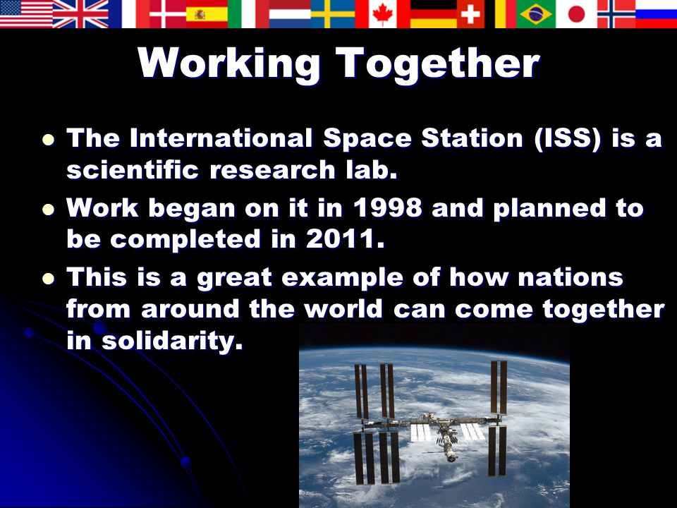 Working Together The International Space Station (ISS) is a scientific research lab. Work began on it in 1998 and planned to be completed in