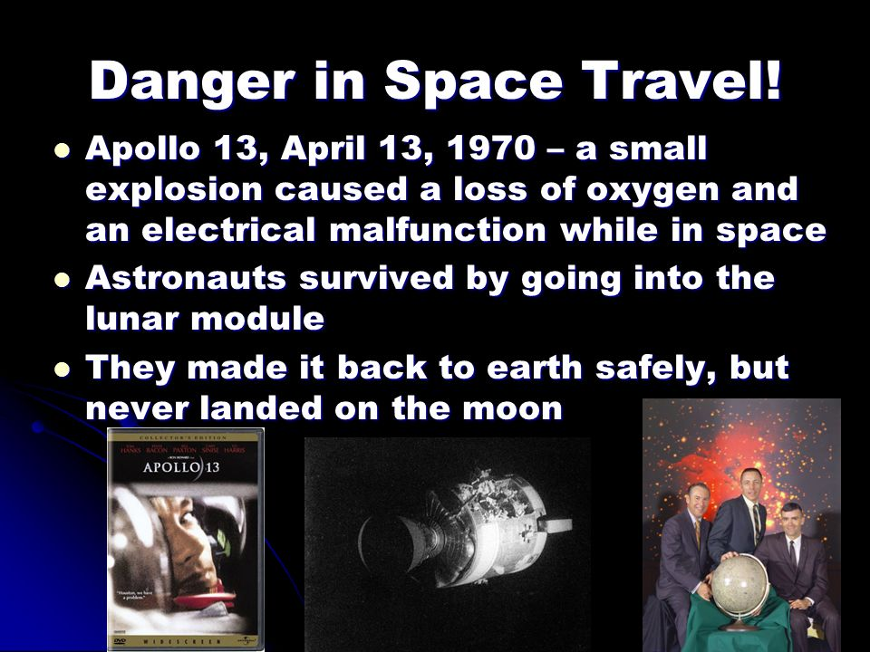 Danger in Space Travel! Apollo 13, April 13, 1970 – a small explosion caused a loss of oxygen and an electrical malfunction while in space.