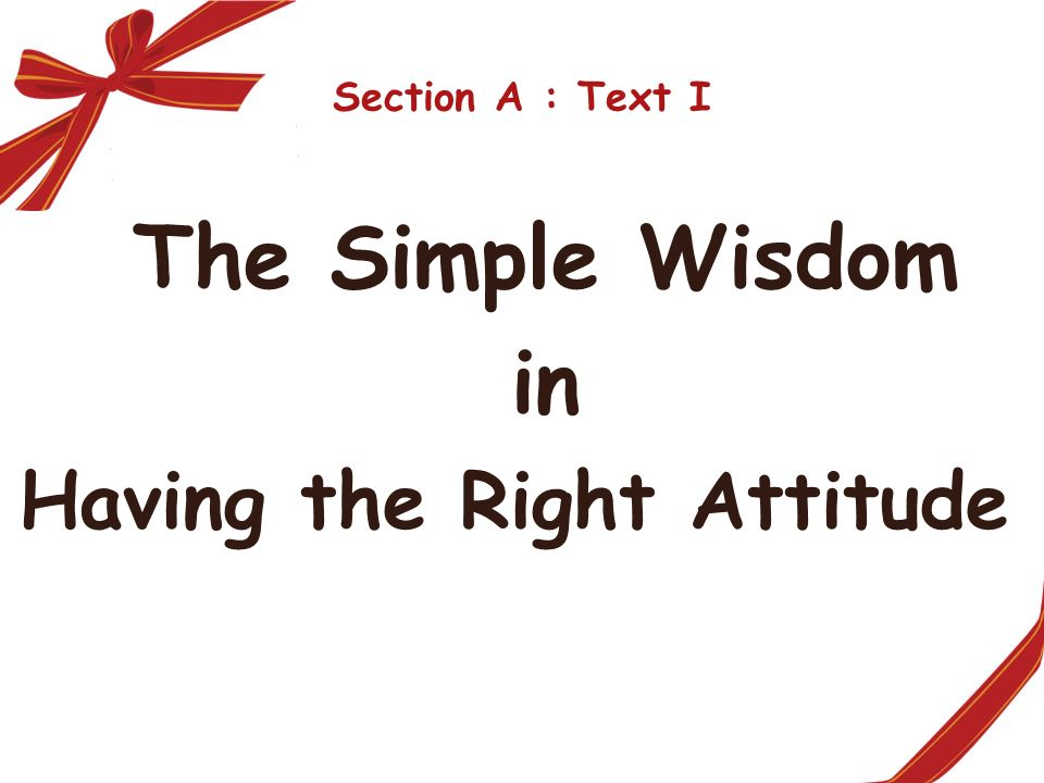 Section A : Text I The Simple Wisdom in Having the Right Attitude
