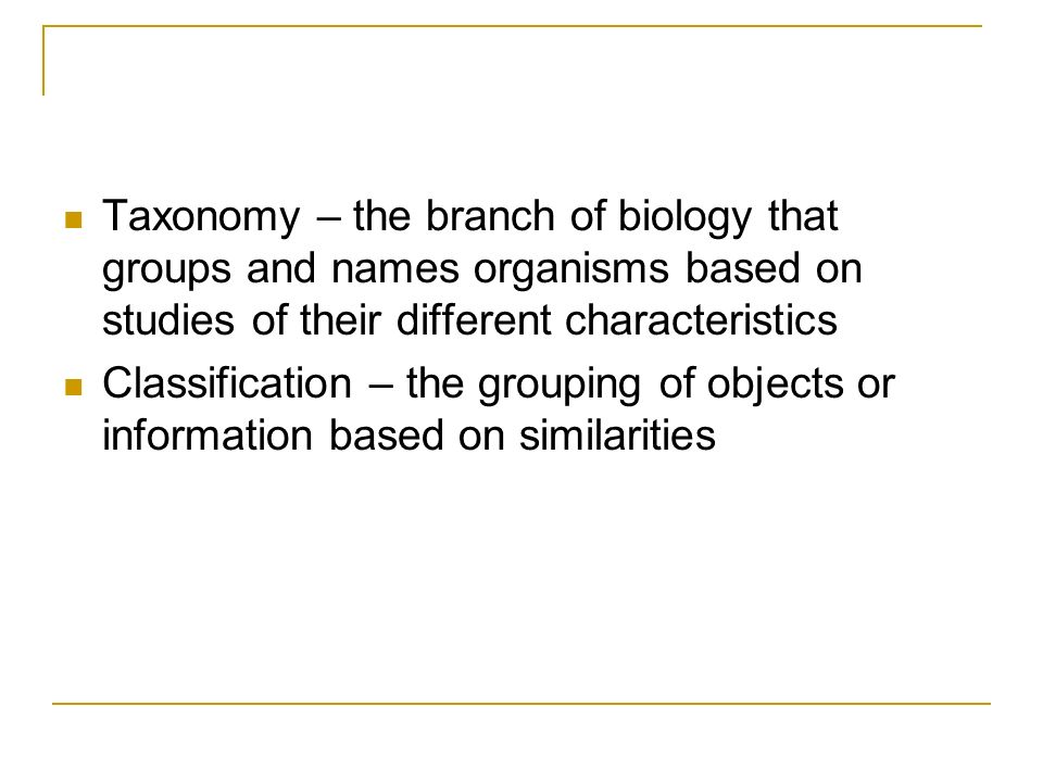 Taxonomy – the branch of biology that groups and names organisms based on studies of their different characteristics