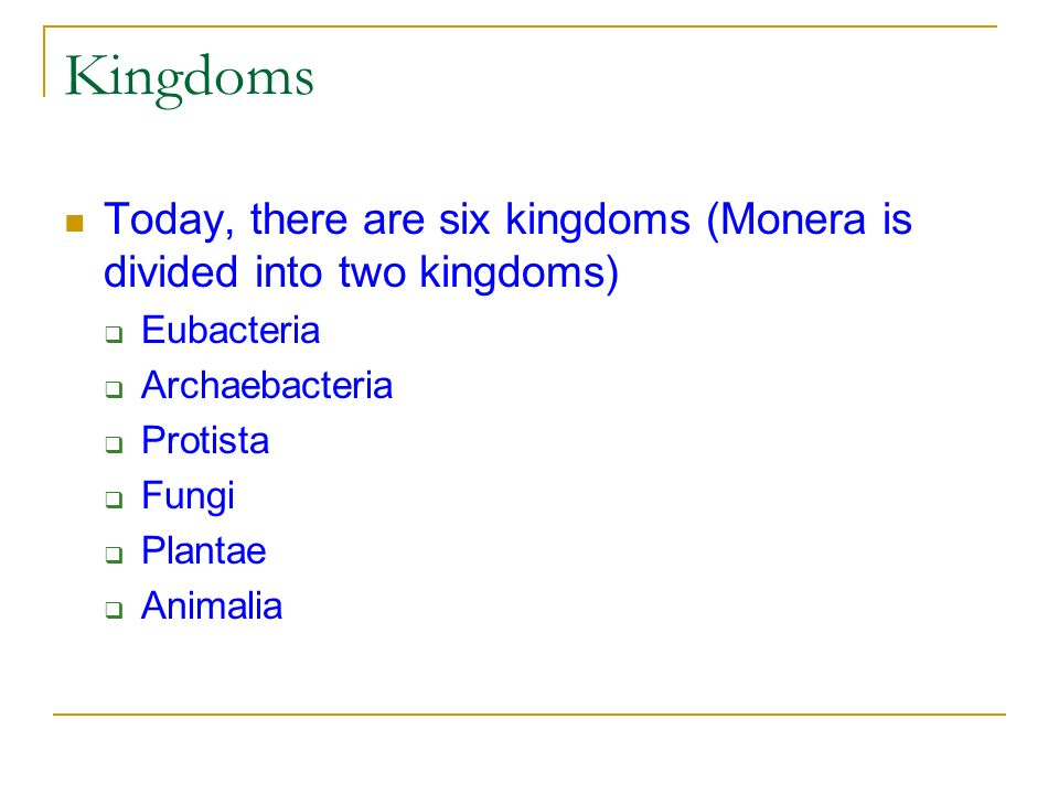 Kingdoms Today, there are six kingdoms (Monera is divided into two kingdoms) Eubacteria. Archaebacteria.