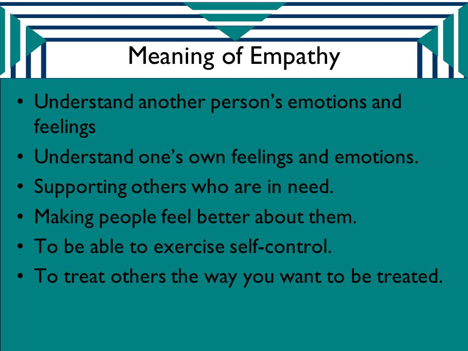 Meaning of Empathy Understand another person's emotions and feelings