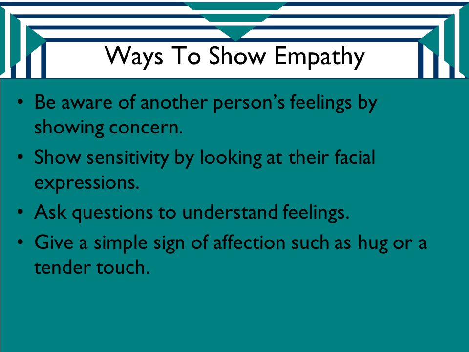 Ways To Show Empathy Be aware of another person's feelings by showing concern. Show sensitivity by looking at their facial expressions.