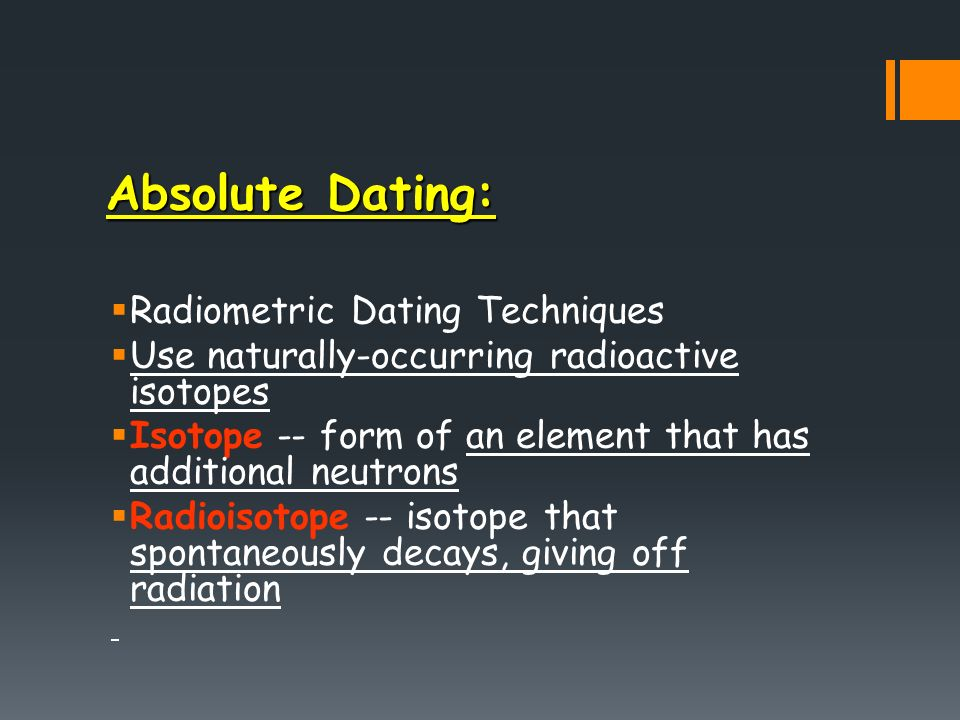 radiometric dating absolute dating Radiometric dating(radioactive dating) the most precise method of dating rocks, in which the relative percentages of 'parent' and 'daughter' isotopes of a given radioactive element are estimated early methods relied on uranium and thorium minerals, but potassium–argon, rubidium–strontium, samarium–neodymium, and.