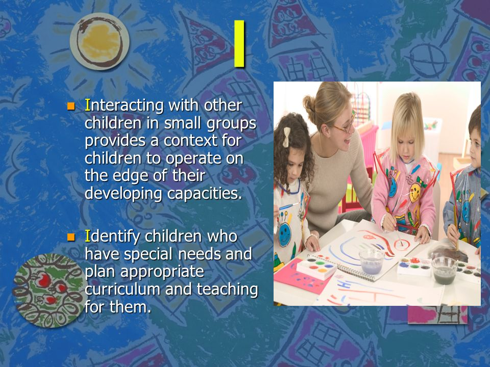 I Interacting with other children in small groups provides a context for children to operate on the edge of their developing capacities.