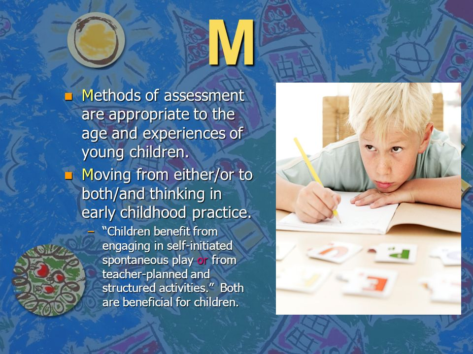 M Methods of assessment are appropriate to the age and experiences of young children.
