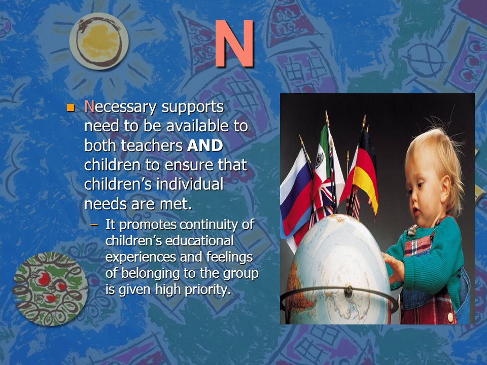 N Necessary supports need to be available to both teachers AND children to ensure that children's individual needs are met.