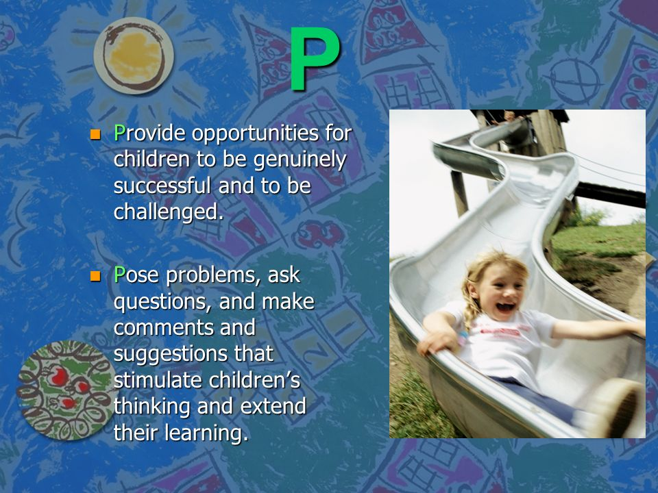 P Provide opportunities for children to be genuinely successful and to be challenged.