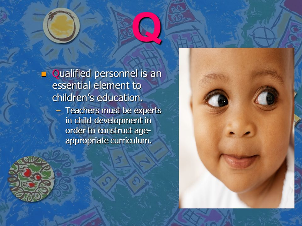 Q Qualified personnel is an essential element to children's education.