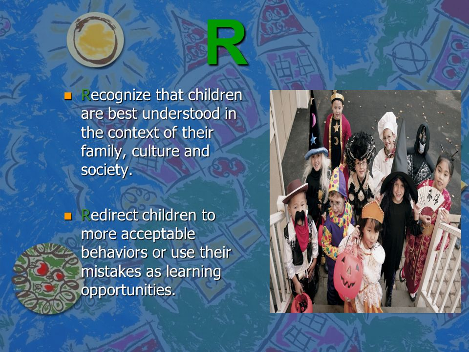 R Recognize that children are best understood in the context of their family, culture and society.