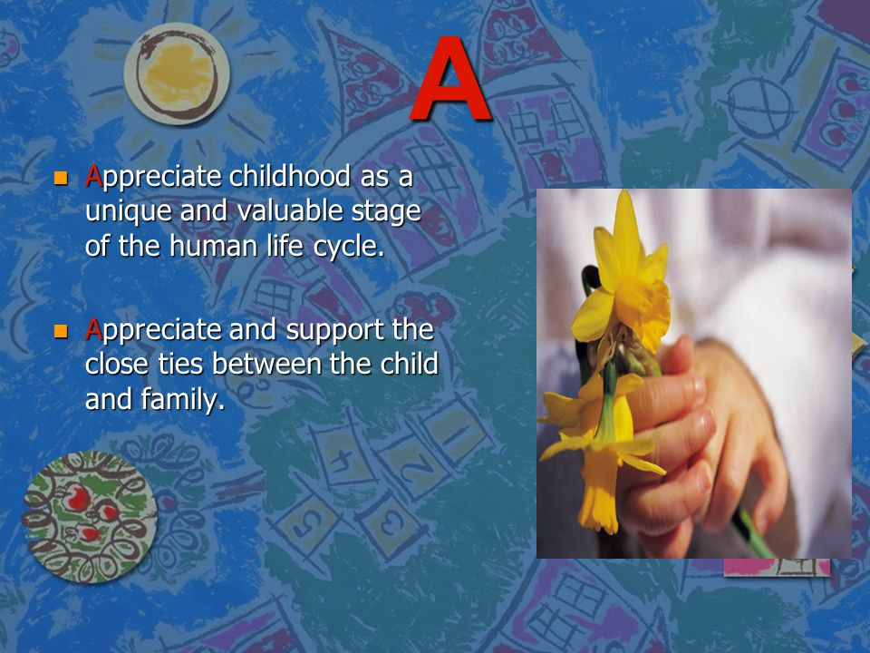 A Appreciate childhood as a unique and valuable stage of the human life cycle.