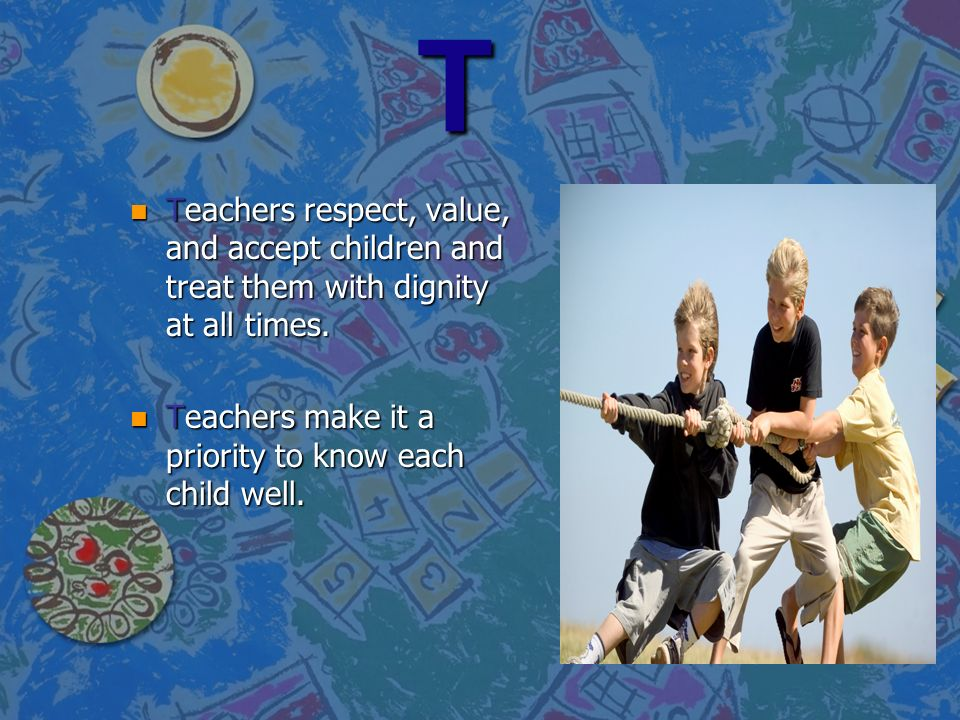 T Teachers respect, value, and accept children and treat them with dignity at all times.