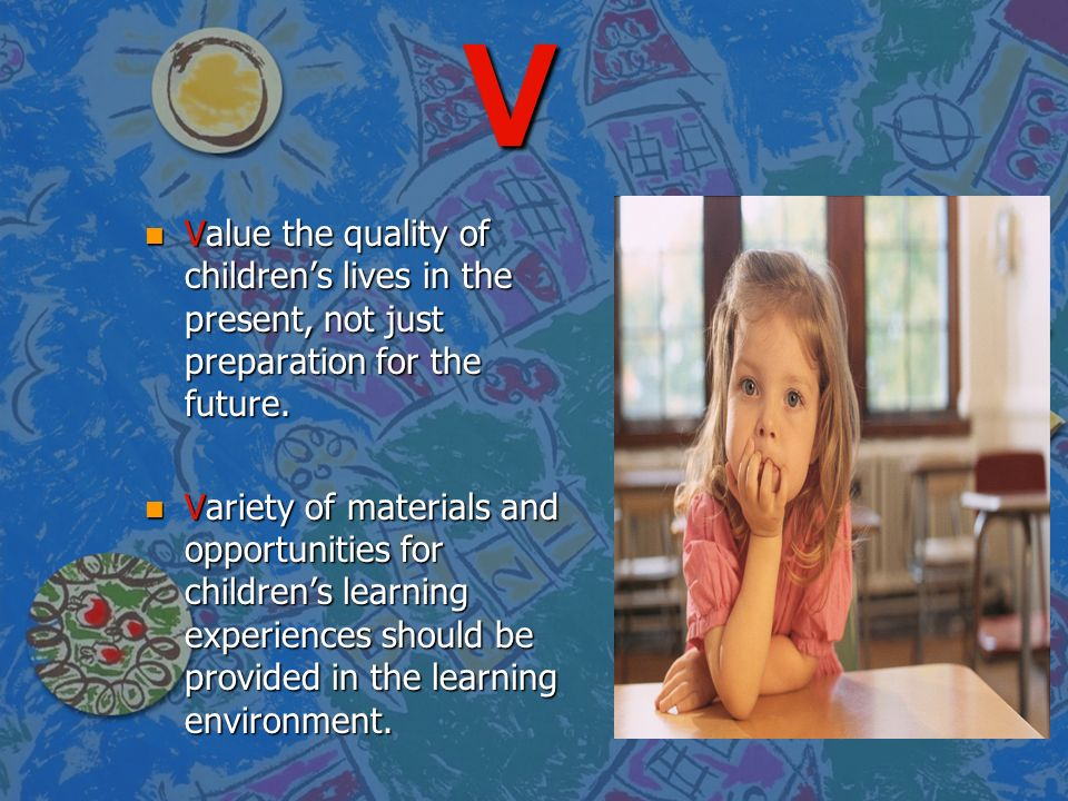 V Value the quality of children's lives in the present, not just preparation for the future.
