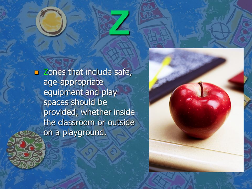 Z Zones that include safe, age-appropriate equipment and play spaces should be provided, whether inside the classroom or outside on a playground.