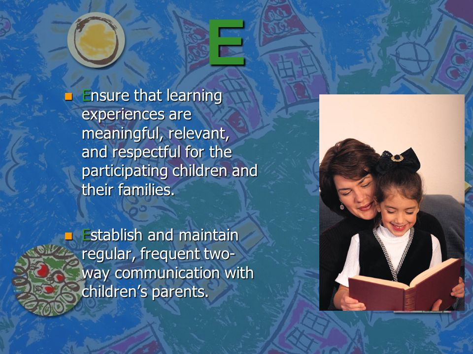 E Ensure that learning experiences are meaningful, relevant, and respectful for the participating children and their families.
